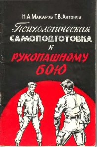 1994 Макаров Н. А., Антонов Г. В. Психологическая самоподготовка к рукопашному бою.