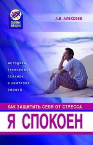 Алексеев А.В. Я спокоен. Как защитить себя от стресса